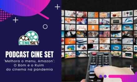 Podcast Cine Set – 'Melhora o menu, Amazon Prime!': o bom e o ruim do cinema na pandemia