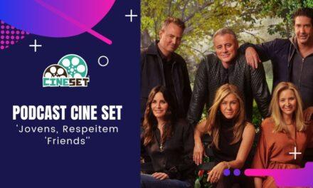 Podcast Cine Set #38 – 'Jovens, Respeitem 'Friends'